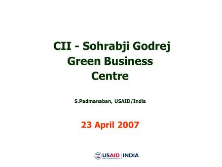 CII - Sohrabji Godrej Green Business Centre S.Padmanaban, USAID/India 23 April 2007.