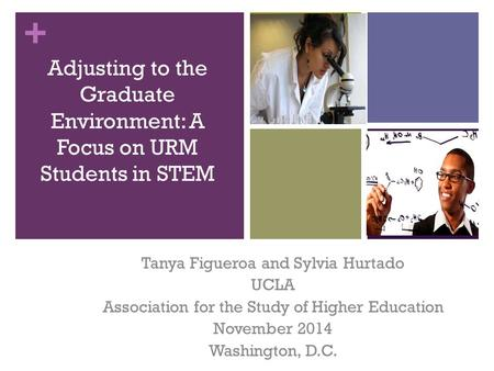 + Adjusting to the Graduate Environment: A Focus on URM Students in STEM Tanya Figueroa and Sylvia Hurtado UCLA Association for the Study of Higher Education.