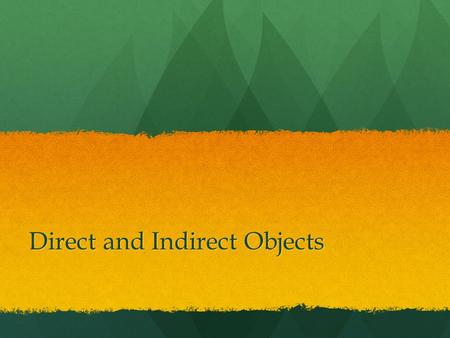 Direct and Indirect Objects. Action Verbs and Direct and Indirect Objects Action verbs are sometimes accompanied by words that complete their meaning.