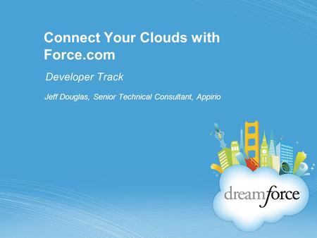Connect Your Clouds with Force.com Developer Track Jeff Douglas, Senior Technical Consultant, Appirio.