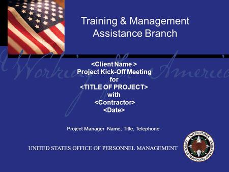 Report Tile Training & Management Assistance Branch UNITED STATES OFFICE OF PERSONNEL MANAGEMENT Project Kick-Off Meeting for with Project Manager Name,