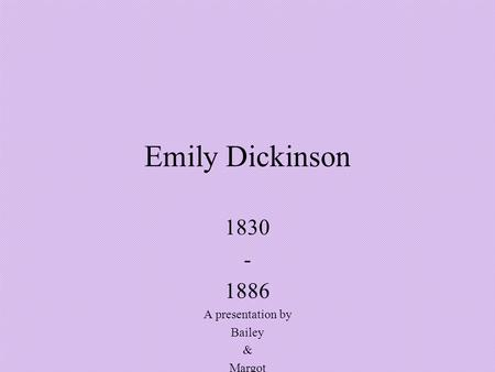 Emily Dickinson 1830 - 1886 A presentation by Bailey & Margot.