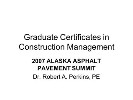 Graduate Certificates in Construction Management 2007 ALASKA ASPHALT PAVEMENT SUMMIT Dr. Robert A. Perkins, PE.