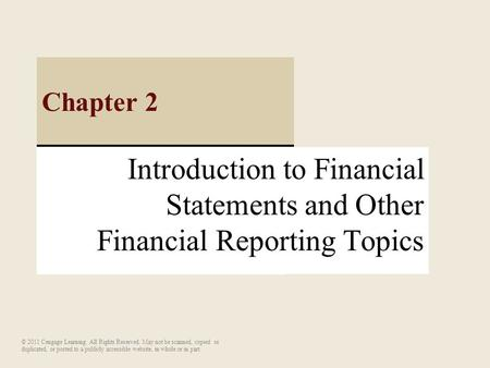 Introduction to Financial Statements and Other Financial Reporting Topics Chapter 2 © 2011 Cengage Learning. All Rights Reserved. May not be scanned, copied.