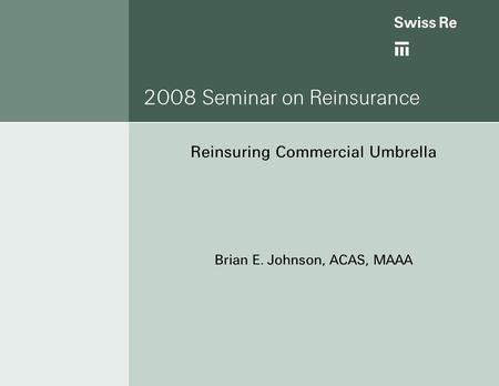 2008 Seminar on Reinsurance Reinsuring Commercial Umbrella Brian E. Johnson, ACAS, MAAA.
