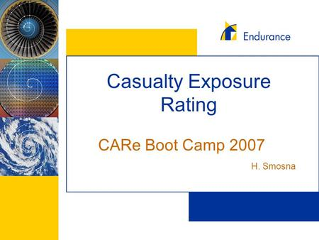 Casualty Exposure Rating CARe Boot Camp 2007 H. Smosna.