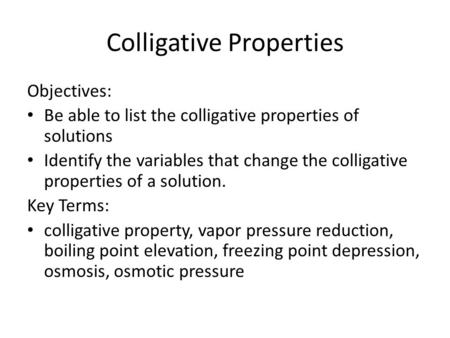 Colligative Properties Objectives: Be able to list the colligative properties of solutions Identify the variables that change the colligative properties.