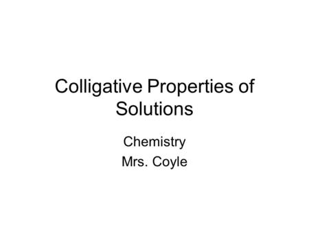 Colligative Properties of Solutions Chemistry Mrs. Coyle.