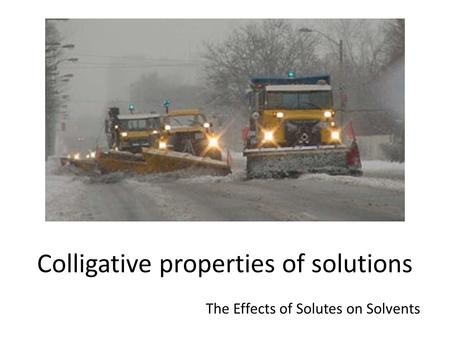 Colligative properties of solutions The Effects of Solutes on Solvents.