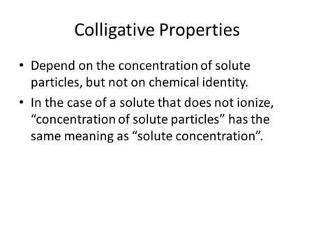"Colligative Properties Depend on the concentration of solute particles, but not on chemical identity. In the case of a solute that does not ionize, ""concentration."