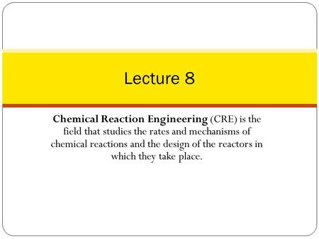 Lecture 8 Chemical Reaction Engineering (CRE) is the field that studies the rates and mechanisms of chemical reactions and the design of the reactors.
