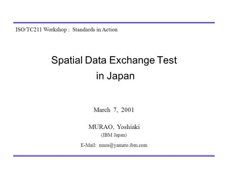 Spatial Data Exchange Test in Japan March 7, 2001 MURAO, Yoshiaki (IBM Japan)   ISO/TC211 Workshop : Standards in Action.