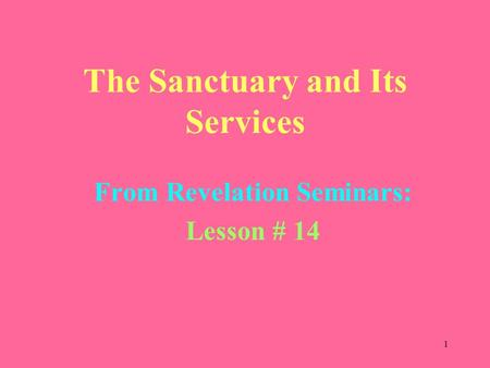 1 The Sanctuary and Its Services From Revelation Seminars: Lesson # 14.