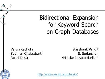 Bidirectional Expansion for Keyword Search on Graph Databases  Varun Kacholia Shashank Pandit Soumen Chakrabarti S. Sudarshan.