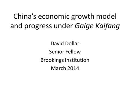 China's economic growth model and progress under Gaige Kaifang David Dollar Senior Fellow Brookings Institution March 2014.