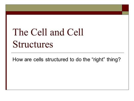 "The Cell and Cell Structures How are cells structured to do the ""right"" thing?"