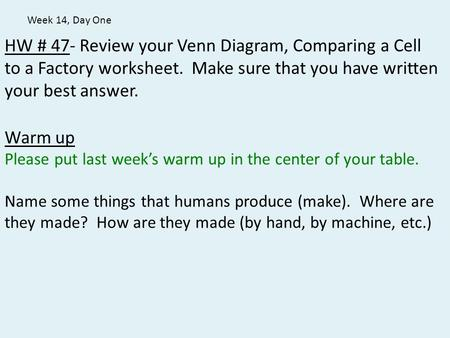 Week 14, Day One HW # 47- Review your Venn Diagram, Comparing a Cell to a Factory worksheet. Make sure that you have written your best answer. Warm up.