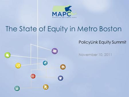 The State of Equity in Metro Boston November 10, 2011 PolicyLink Equity Summit.