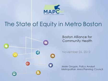 The State of Equity in Metro Boston November 26, 2012 Boston Alliance for Community Health Jessie Grogan, Policy Analyst Metropolitan Area Planning Council.