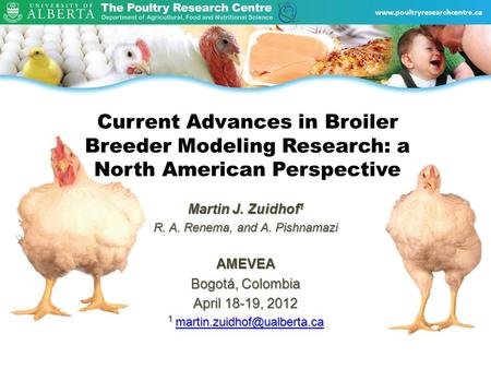 Www.poultryresearchcentre.ca Current Advances in Broiler Breeder Modeling Research: a North American Perspective Martin J. Zuidhof 1 R. A. Renema, and.
