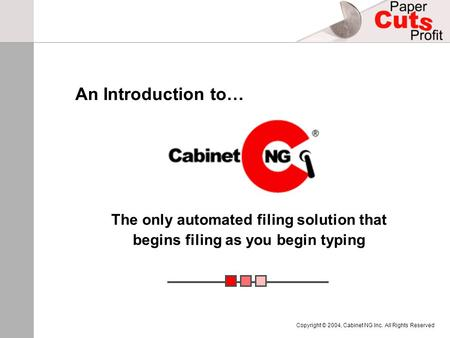 Copyright © 2004, Cabinet NG Inc. All Rights Reserved The only automated filing solution that begins filing as you begin typing An Introduction to…