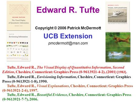 Edward R. Tufte Copyright © 2006 Patrick McDermott UCB Extension Tufte, Edward R., Envisioning Information, Cheshire, Connecticut: Graphics.