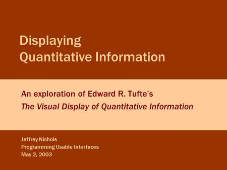 Jeffrey Nichols Displaying Quantitative Information May 2, 2003 Slide 0 Displaying Quantitative Information An exploration of Edward R. Tufte's The Visual.