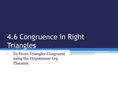 4.6 Congruence in Right Triangles To Prove Triangles Congruent using the Hypotenuse Leg Theorem.