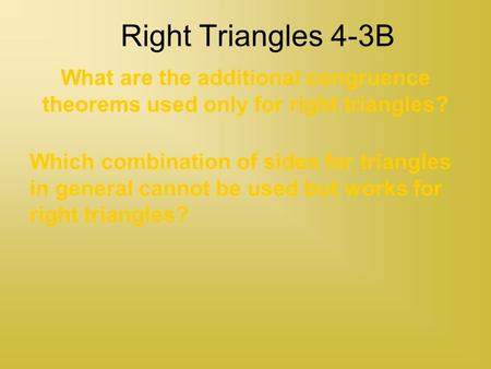 Right Triangles 4-3B What are the additional congruence theorems used only for right triangles? Which combination of sides for triangles in general cannot.