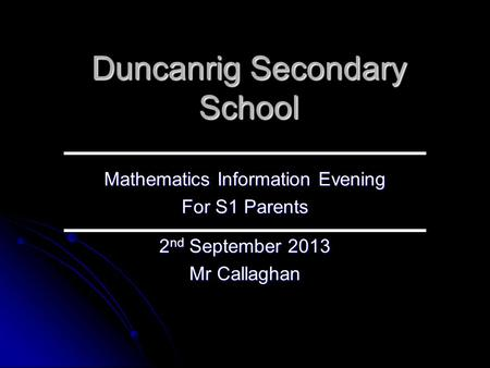 Duncanrig Secondary School Mathematics Information Evening For S1 Parents 2 nd September 2013 Mr Callaghan.