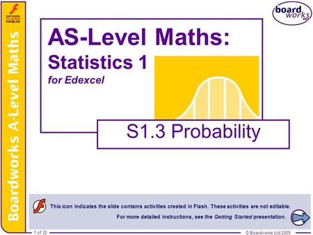 © Boardworks Ltd 20051 of 32 © Boardworks Ltd 2005 1 of 32 AS-Level Maths: Statistics 1 for Edexcel S1.3 Probability This icon indicates the slide contains.