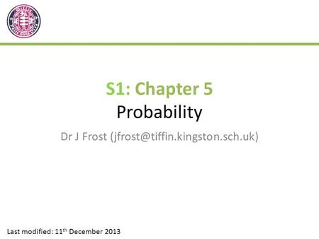 S1: Chapter 5 Probability Dr J Frost Last modified: 11 th December 2013.