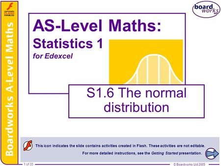 © Boardworks Ltd 20051 of 33 © Boardworks Ltd 2005 1 of 33 AS-Level Maths: Statistics 1 for Edexcel S1.6 The normal distribution This icon indicates the.