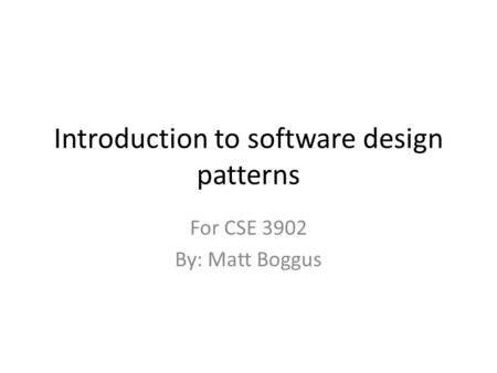Introduction to software design patterns For CSE 3902 By: Matt Boggus.