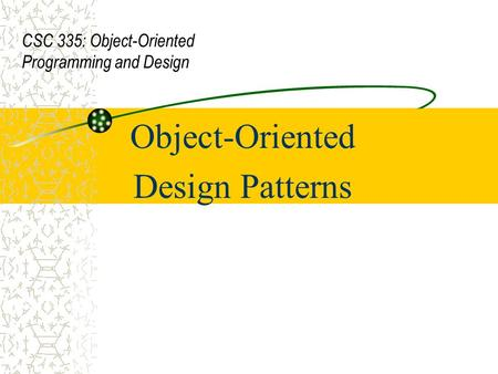 Object-Oriented Design Patterns CSC 335: Object-Oriented Programming and Design.