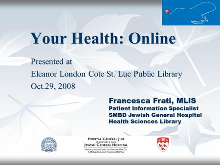 Your Health: Online Presented at Eleanor London Cote St. Luc Public Library Oct.29, 2008 Francesca Frati, MLIS Patient Information Specialist SMBD Jewish.