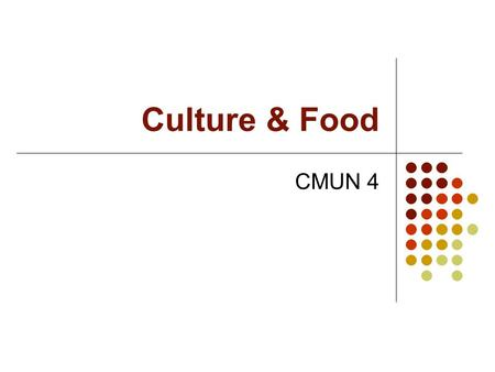 Culture & Food CMUN 4. Food glorious food Connects senses to environment Kinesthetic Associated with available funds and food choices Cold/Warm climates.