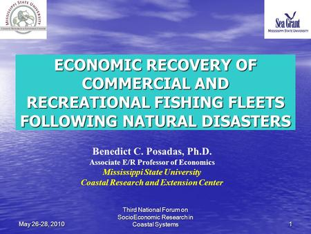 May 26-28, 201011 ECONOMIC RECOVERY OF COMMERCIAL AND RECREATIONAL FISHING FLEETS FOLLOWING NATURAL DISASTERS Benedict C. Posadas, Ph.D. Associate E/R.