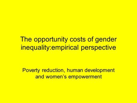 The opportunity costs of gender inequality:empirical perspective Poverty reduction, human development and women's empowerment.