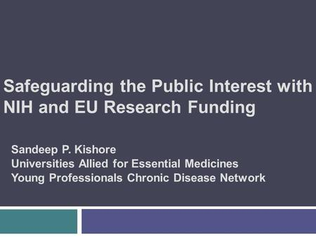 Safeguarding the Public Interest with NIH and EU Research Funding Sandeep P. Kishore Universities Allied for Essential Medicines Young Professionals Chronic.