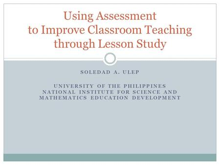 SOLEDAD A. ULEP UNIVERSITY OF THE PHILIPPINES NATIONAL INSTITUTE FOR SCIENCE AND MATHEMATICS EDUCATION DEVELOPMENT Using Assessment to Improve Classroom.
