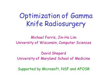 Optimization of Gamma Knife Radiosurgery Michael Ferris, Jin-Ho Lim University of Wisconsin, Computer Sciences David Shepard University of Maryland School.