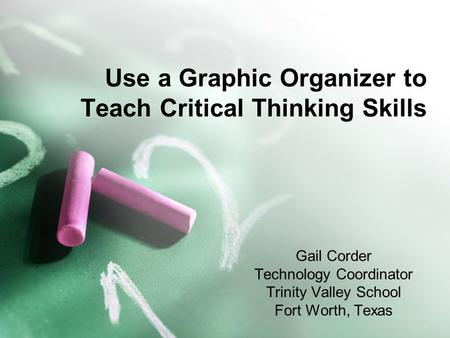 Use a Graphic Organizer to Teach Critical Thinking Skills Gail Corder Technology Coordinator Trinity Valley School Fort Worth, Texas.