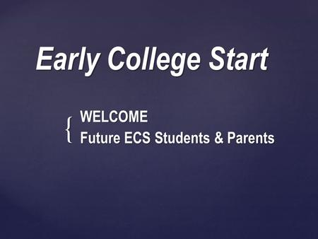 { Early College Start WELCOME Future ECS Students & Parents.