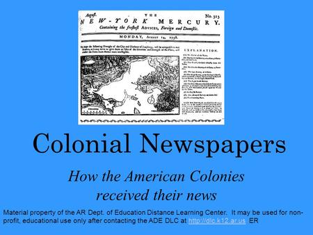 Colonial Newspapers How the American Colonies received their news Material property of the AR Dept. of Education Distance Learning Center. It may be used.
