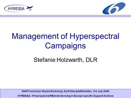 SWOT and User Needs Workshop, DLR Oberpfaffenhofen, 5-6 July 2006 HYRESSA - HYperspectral REmote Sensing in Europe specific Support Actions Management.