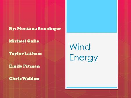 Wind Energy By: Montana Benninger Michael Gallo Taylor Latham Emily Pitman Chris Weldon.