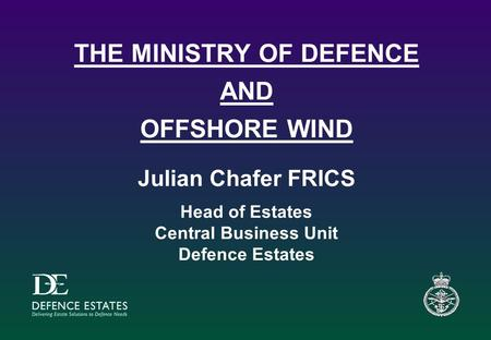 THE MINISTRY OF DEFENCE AND OFFSHORE WIND Julian Chafer FRICS Head of Estates Central Business Unit Defence Estates.