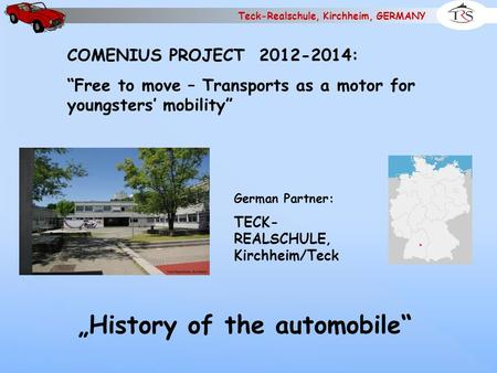 "Teck-Realschule, Kirchheim, GERMANY COMENIUS PROJECT 2012-2014: ""Free to move – Transports as a motor for youngsters' mobility"" German Partner: TECK-"