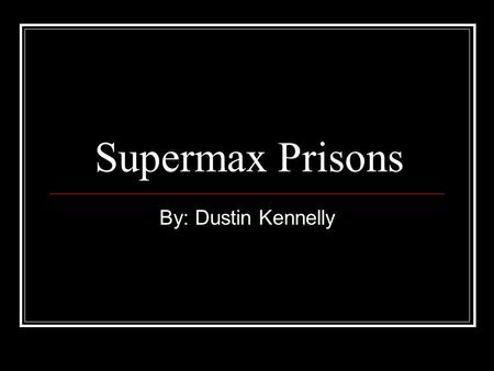 Supermax Prisons By: Dustin Kennelly. Overview Definition Purpose History Today Cost Construction Life Inside Against.